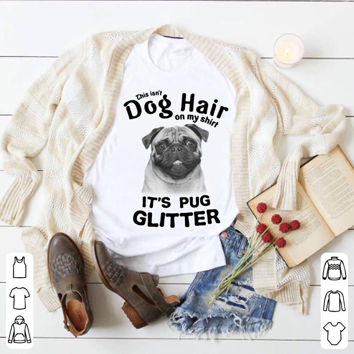 This Isn't Dog Hair On My Shirt It's Pug Glitter shirt