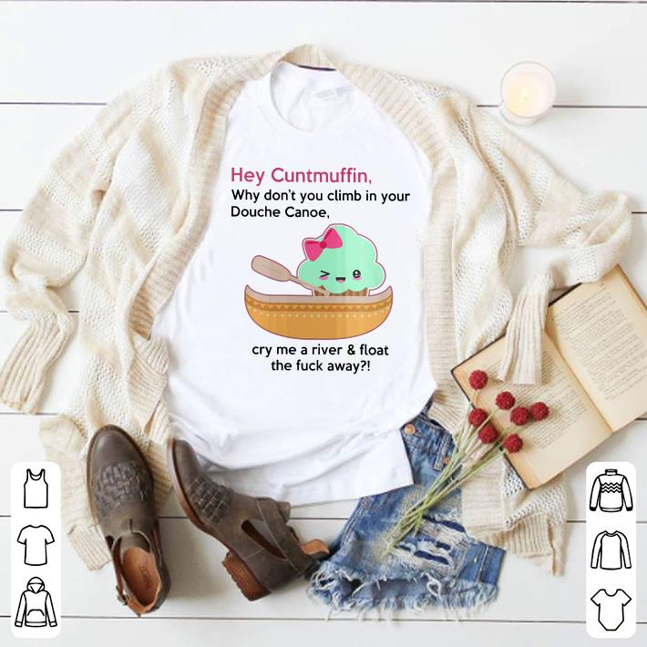 Why don't you climb in your Douche Canoe Cuntmuffin shirt