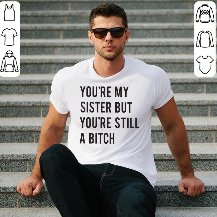 You're my sister but you're still a bitch shirt 2