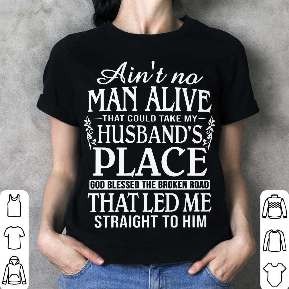 Ain't no man alive that could take my husband's place god blessed the broken road that led me straight to him shirt