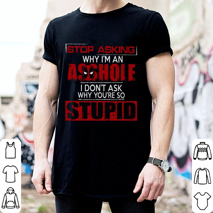 Deadpool Stop Asking why i'm an asshole i don't ask why you're shirt
