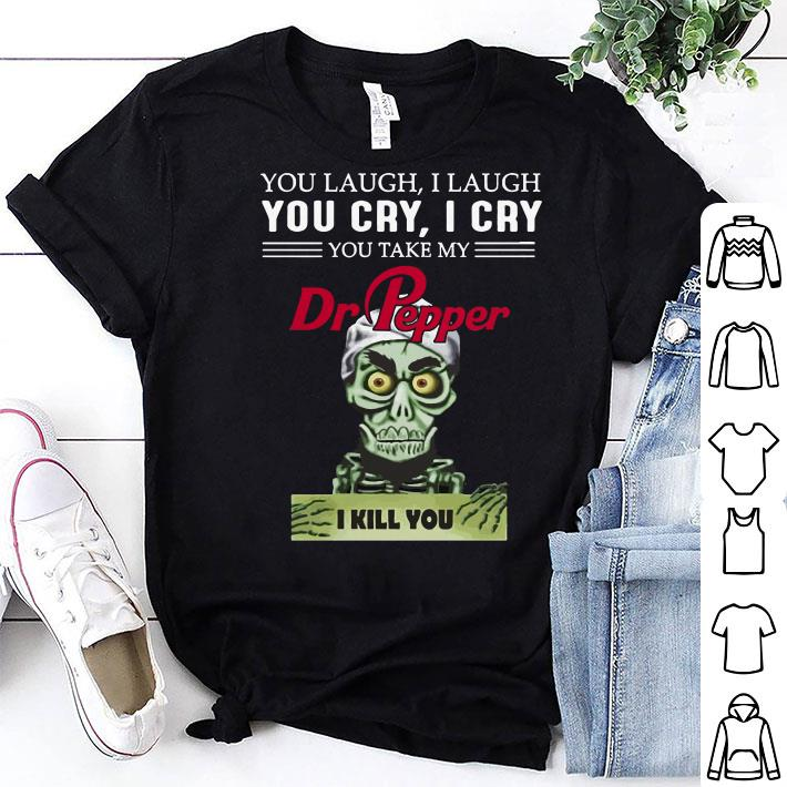 Jeff Dunham You cry I cry you take my Dr Pepper I kill you shirt