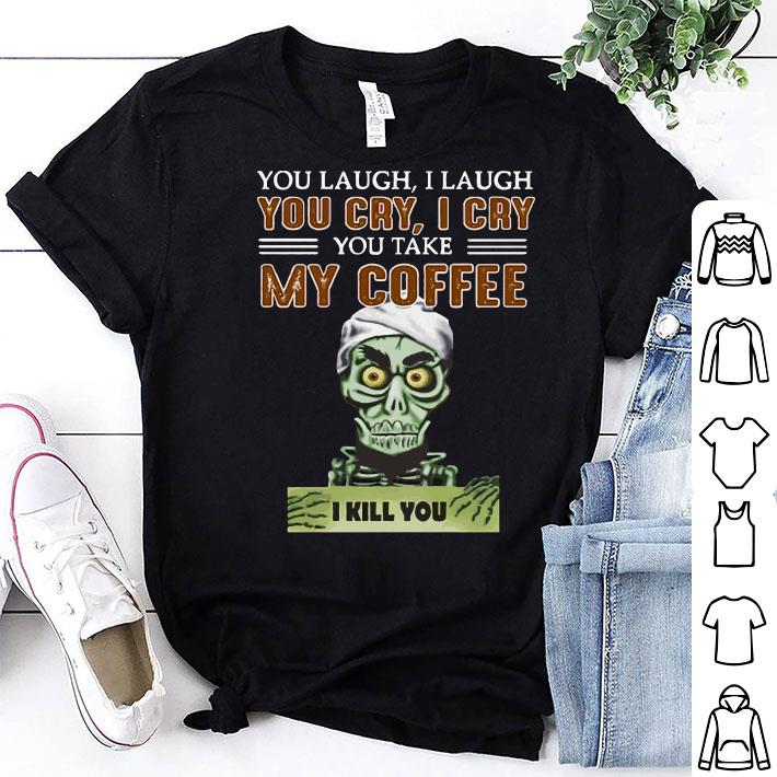 Jeff Dunham You cry I cry you take my coffee I kill you shirt