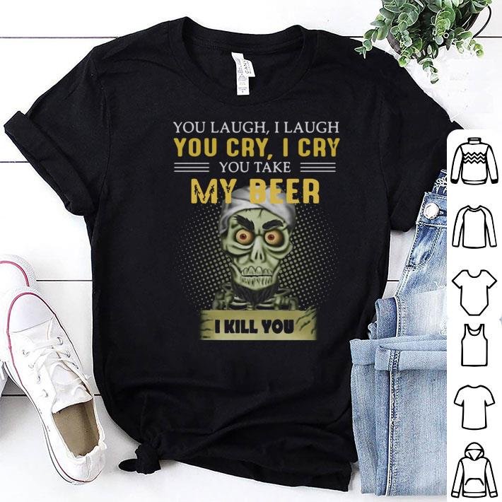 Jeff Dunham you take my beer I kill you shirt