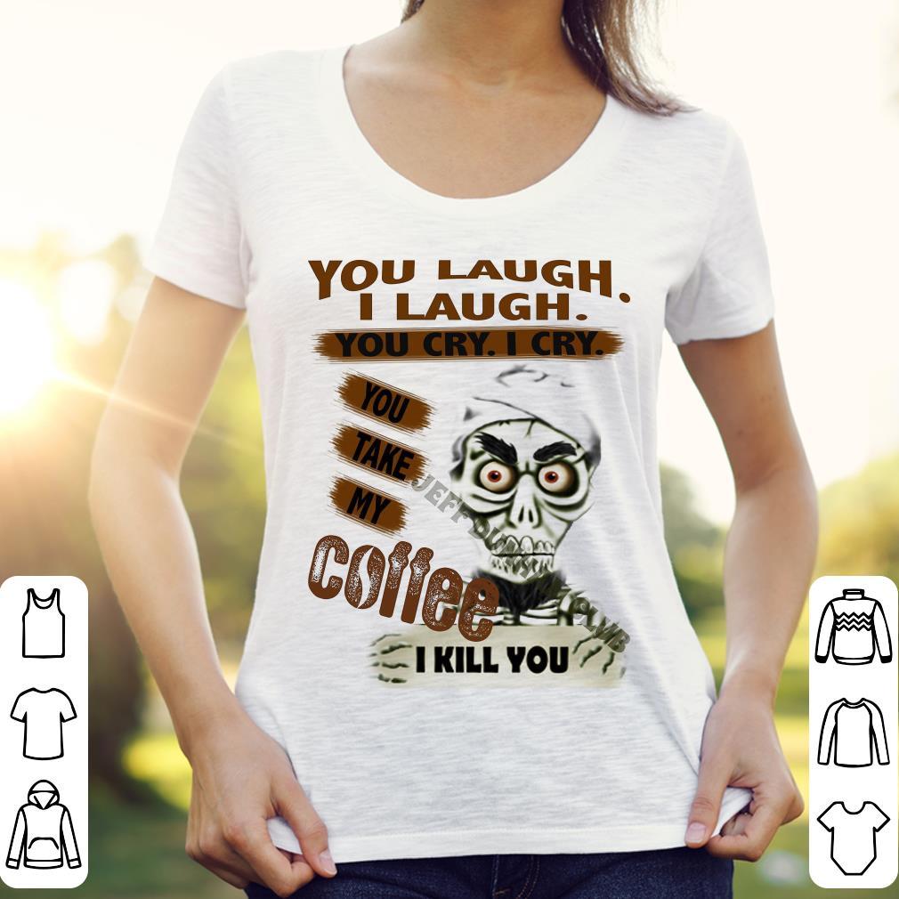 Jeff Dunham you take my coffee I kill you shirt