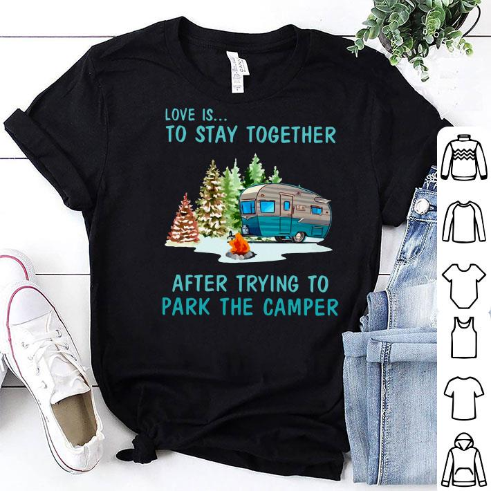 Love is to stay together after trying to park the camper shirt