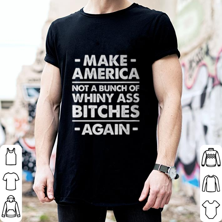 Make America not a bunch of whiny ass bitches again shirt