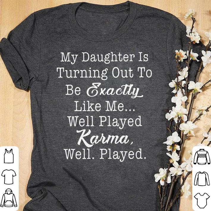 My daughter is turning out to be exactly like me Karma shirt
