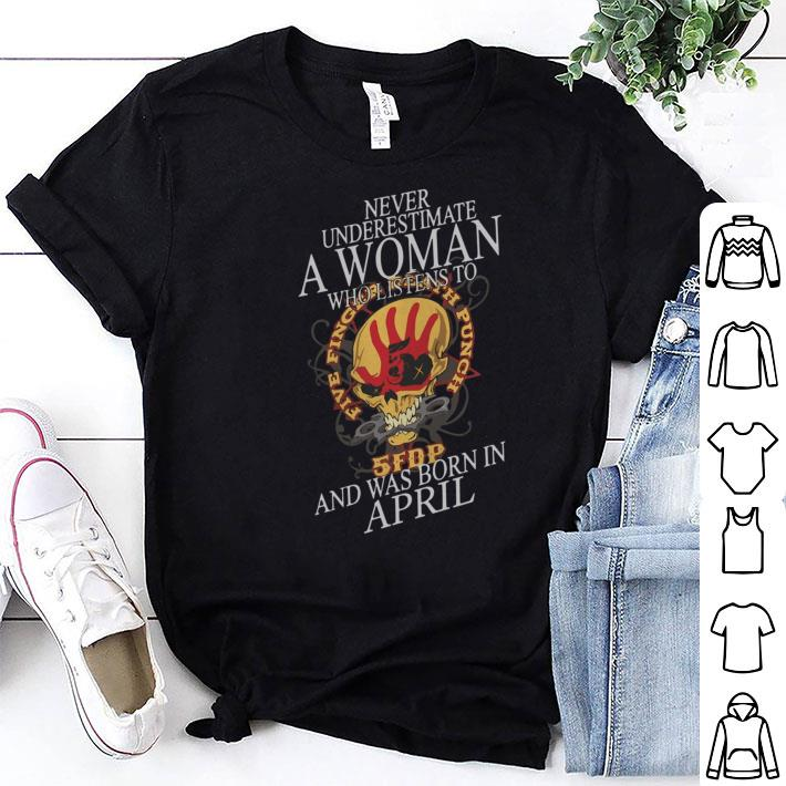 Never Underestimate A Woman Who Listen To 5FDP Five Finger Death Punch And Was Born In April shirt