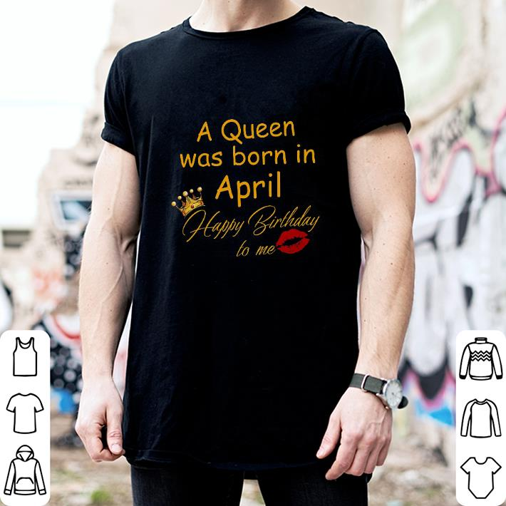 A queen was born in april happy birthday to me shirt 2