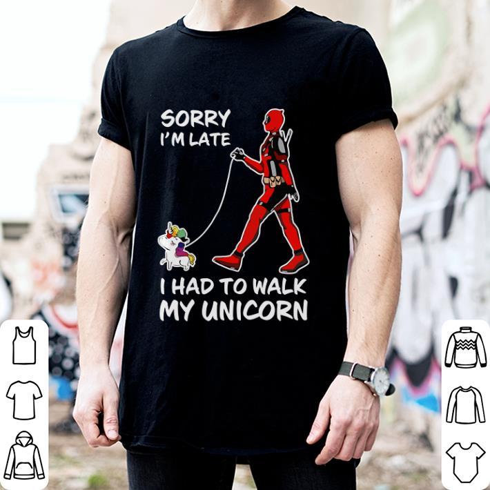 Deadpool Sorry i'm late i had to walk my unicorn shirt 2