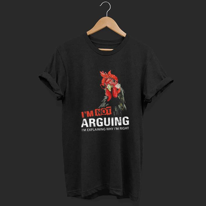 I'm not arguing i'm explaining why i'm right chicken shirt