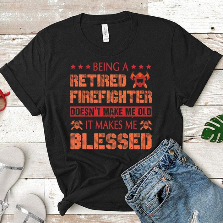 Being a retired Firefighter doesn't make me old it make me blessed shirt
