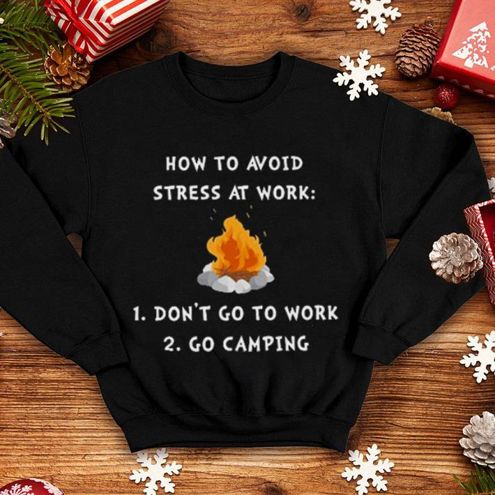Campfire how to avoid stress at work don't go to work go camping shirt
