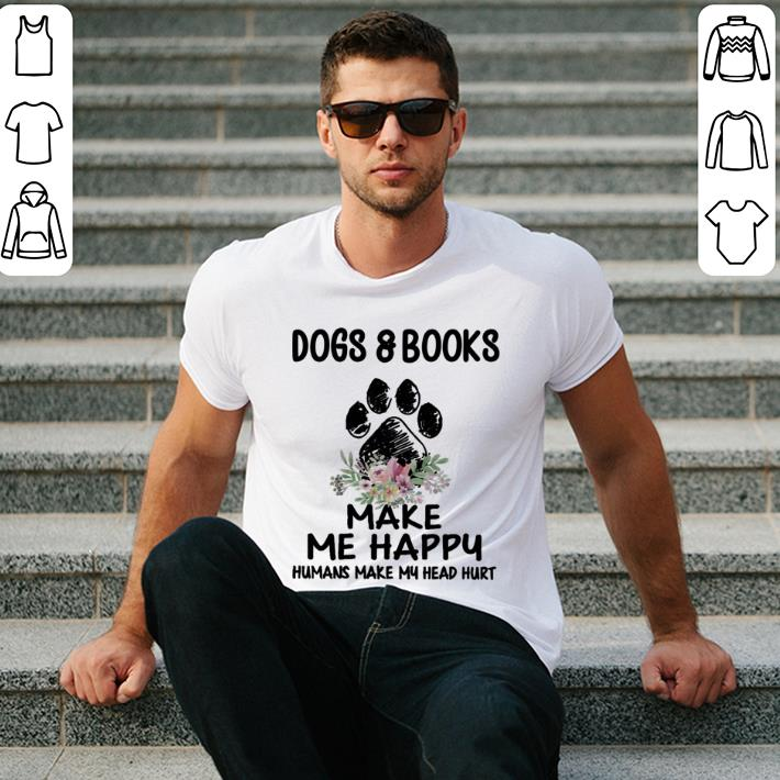 Dogs & books paw make me happy humans make my head hurt shirt