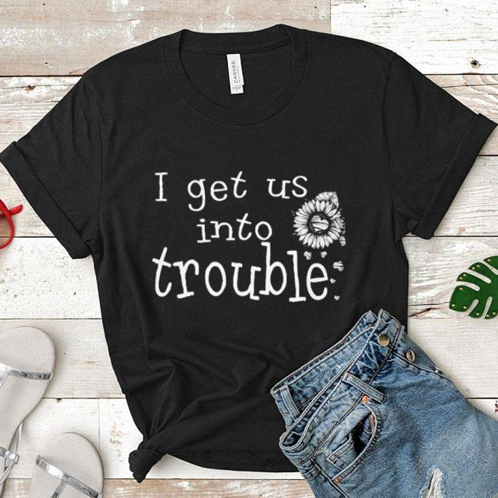 I get us into trouble loves flowers shirt