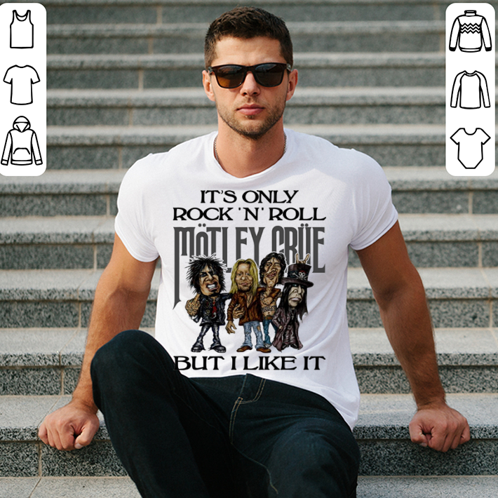 It's only Rock and Roll Motley Crue but i like it shirt