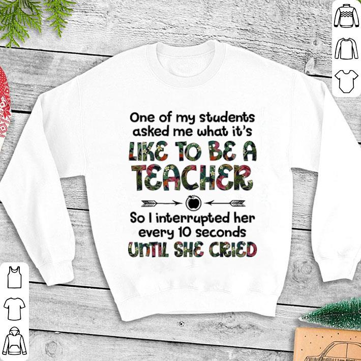 Flower One of my students asked me what it's like to be a teacher shirt