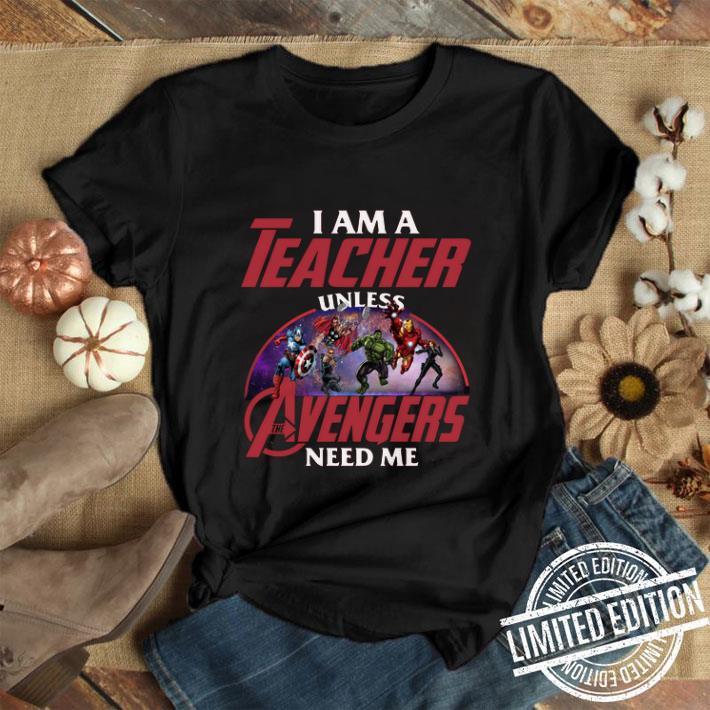I am a teacher unless Avengers Endgame need me shirt