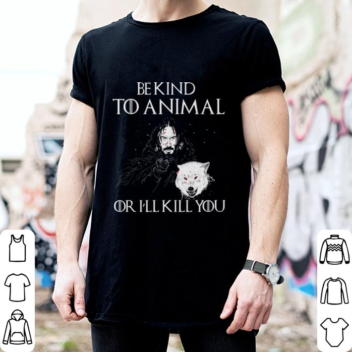 John Snow be kind to animal or i'll kill or Game Of Thrones shirt