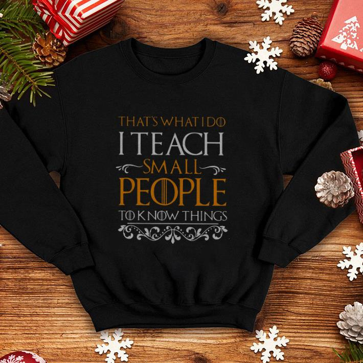 That's what i do i teach small people to know things Game Of Thrones shirt