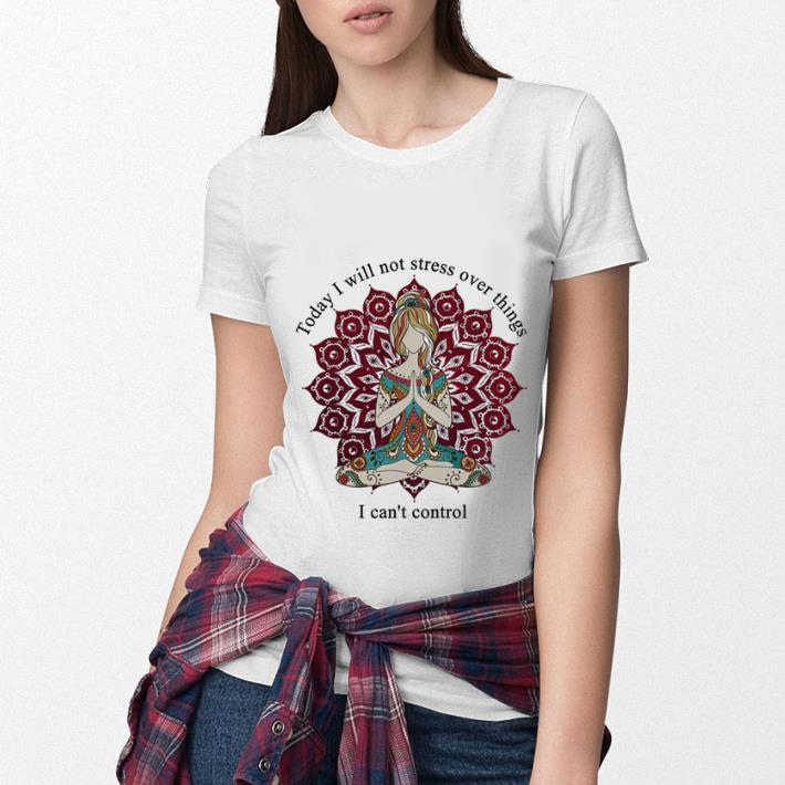 Yoga girl today i will not stress over things i can't control shirt