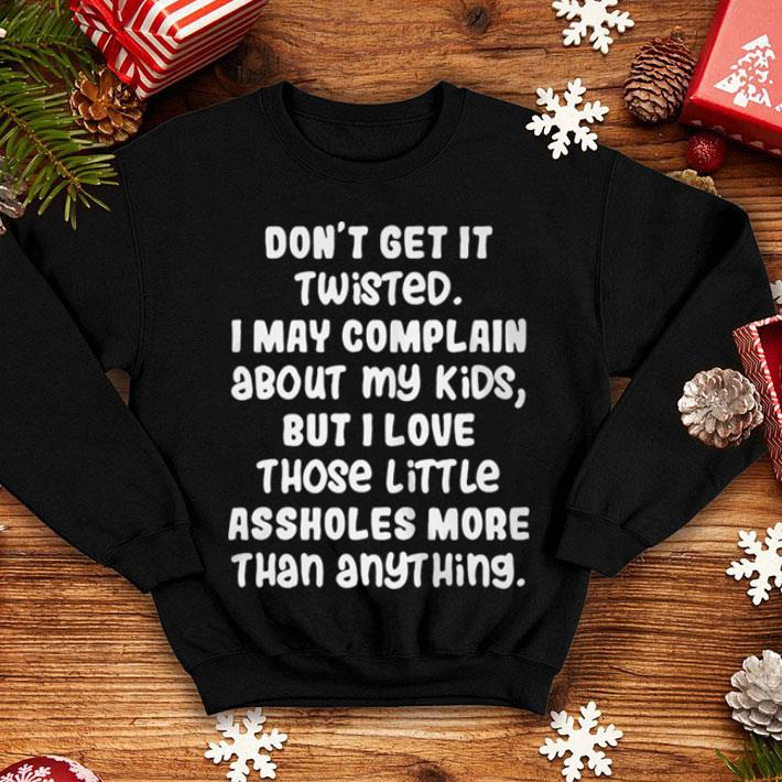Don't get it twisted i may complain about my kids but i love shirt