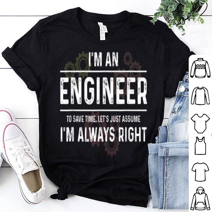 I am an Engineer Just Assume Im Always Right shirt