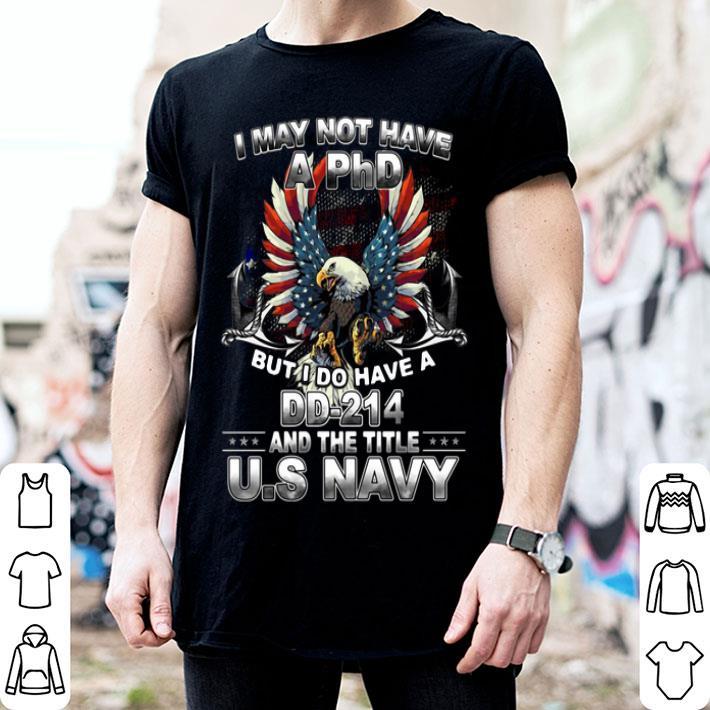 I may not have a PhD but i do I have a DD-214 the title US Navy shirt