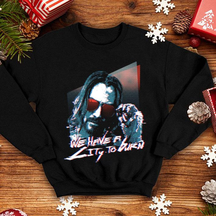 We have a city to burn Cyberpunk 2077 Keanu Reeves shirt
