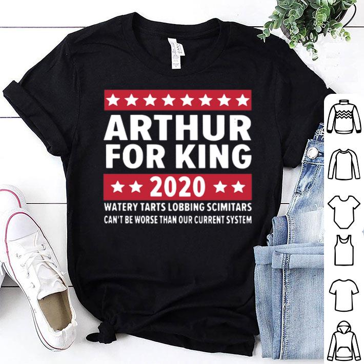 Arthur for king 2020 watery tarts lobbing scimitars can't be worse shirt