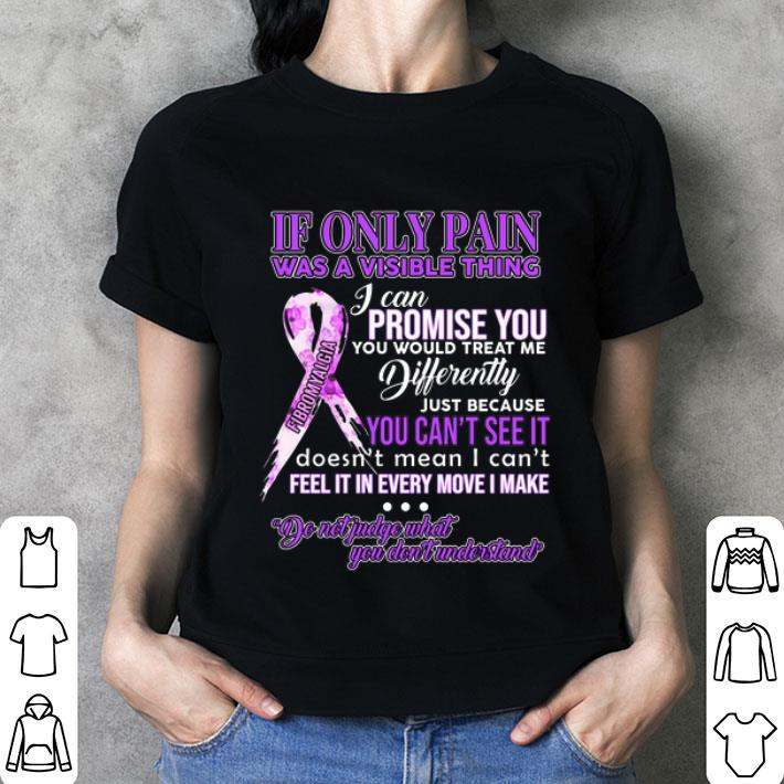 Fibromyalgia If only pain was a visible thing i can promise you shirt