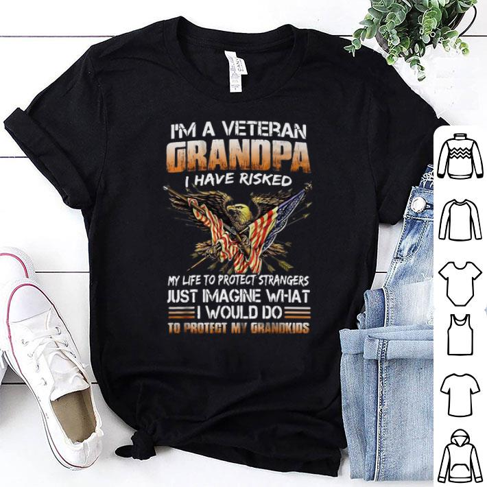 I'm a veteran grandpa i have risked my life to protect strangers shirt