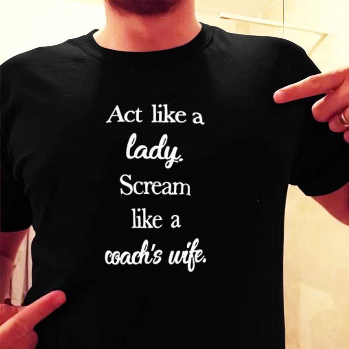 Act like a lady scream like a coach's wife shirt
