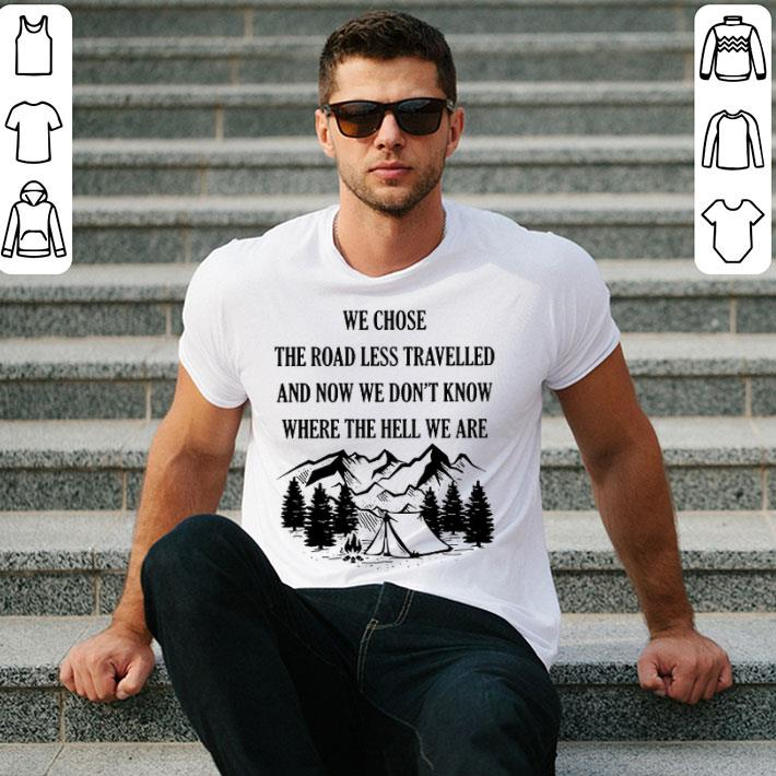 Camping we chose the road less travelled and now we don't know shirt