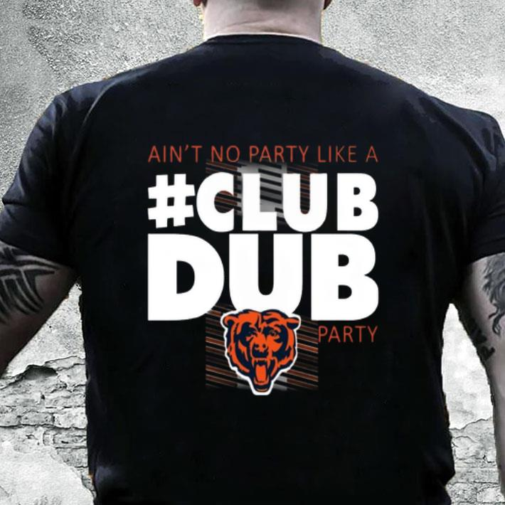 28151d8f Chicago Bears Ain't No Party Like A Club Dub Party shirt, hoodie, sweater,  longsleeve t-shirt