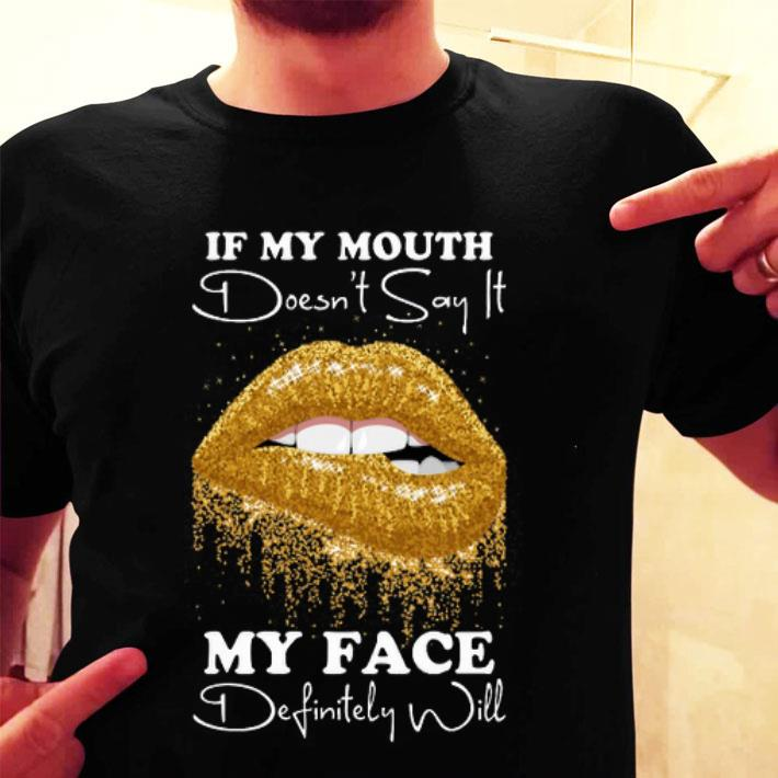 Golden lips If my mouth doesn't say it my face definitely will shirt