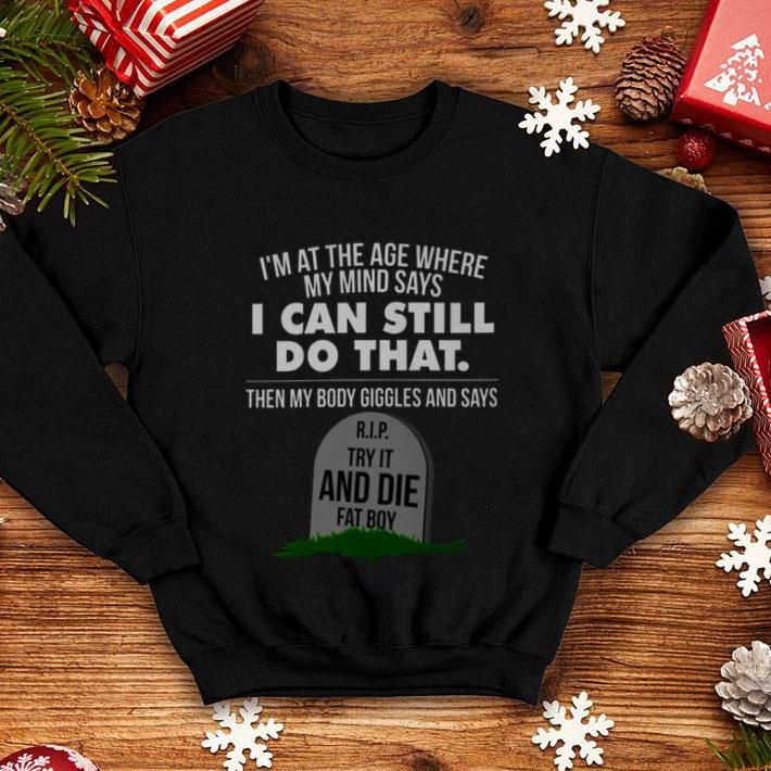 I'm at the age where my mind says RIP try it and die fat boy shirt