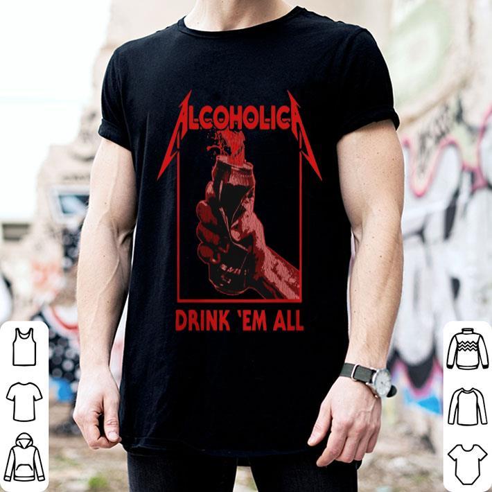 Metallica Alcoholica drank 'em all shirt