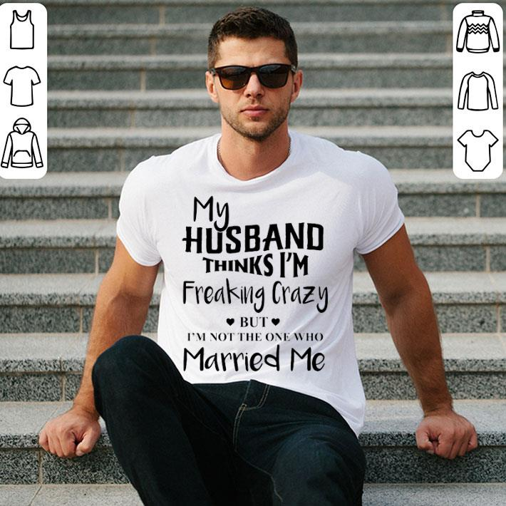 My husband thinks i'm freaking crazy but i'm not the one who shirt