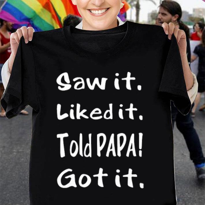 Saw it liked it told papa got it shirt