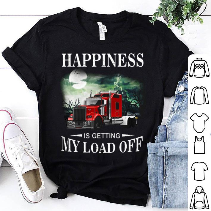 Trucker happiness is getting my load off shirt