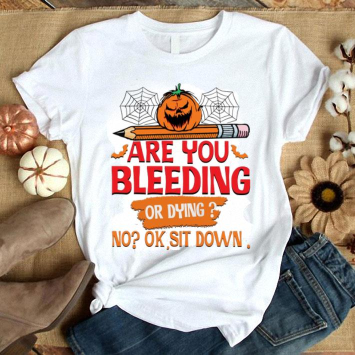 Are you bleeding or dying no ok sit down shirt