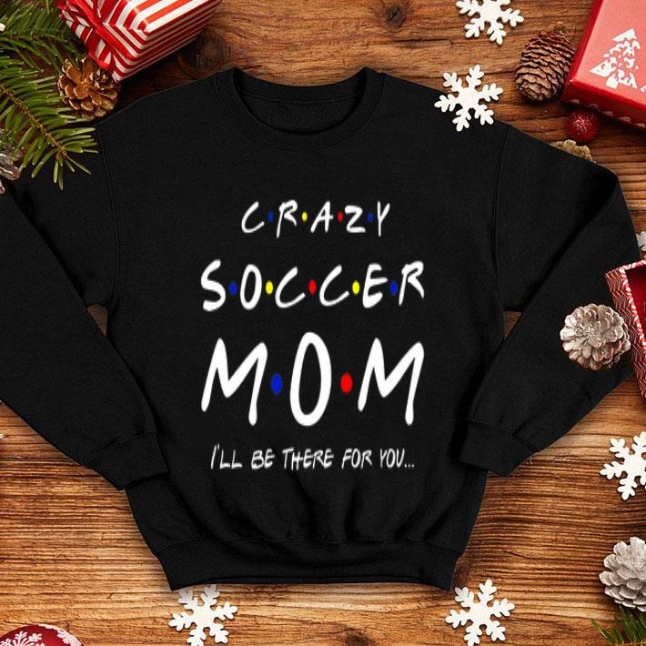 Crazy soccer mom i'll be there for you Friends shirt