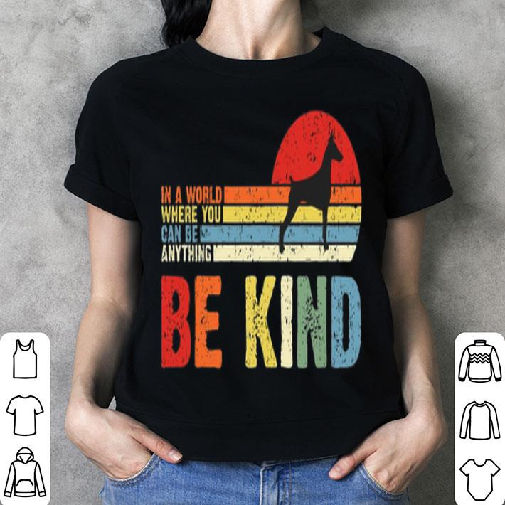 Doberman Pinscher in a world where you can be anything be kind shirt