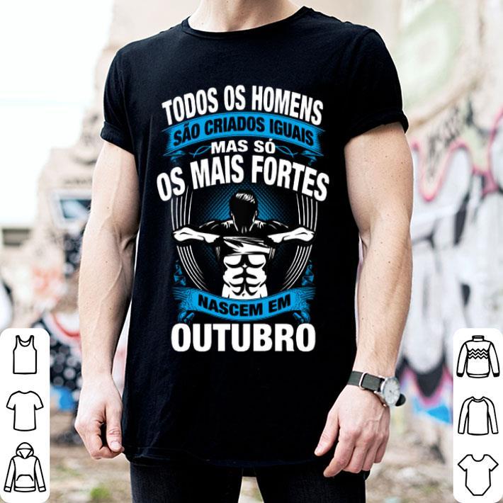 Todos Os Homens Sao Criados Iguais Mas So Os Mais Fortes Octubro shirt