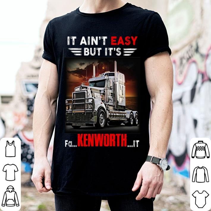 Truck It ain't easy but it's fa Kenworth it shirt