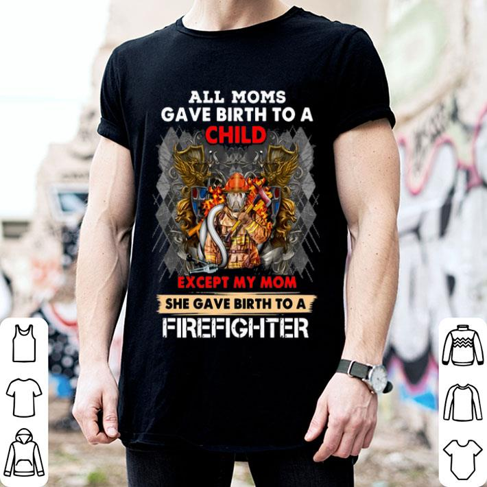 All moms gave birth to a child except my mom firefighter shirt