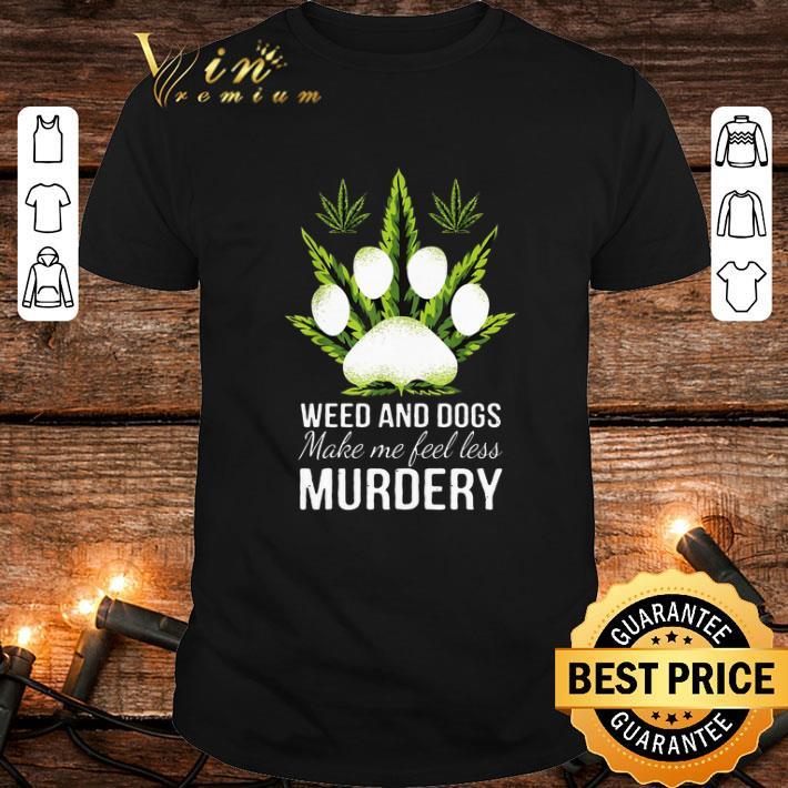 Best Weed and dogs make me feel less murdery shirt
