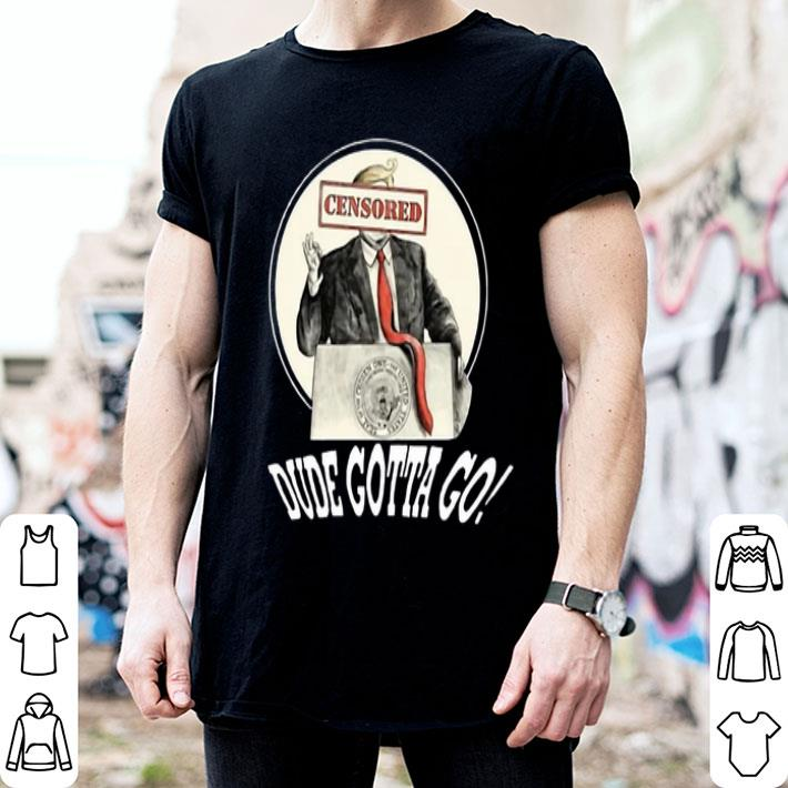 Donald Trump censored dude gotta go shirt